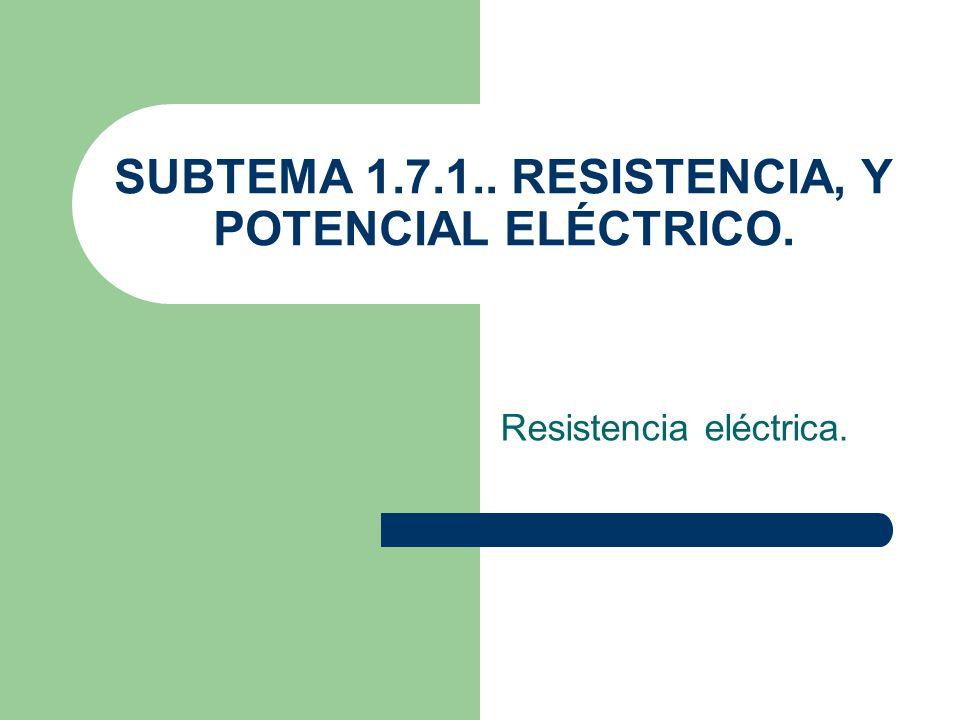 SUBTEMA 1.7.1.. RESISTENCIA, Y POTENCIAL ELÉCTRICO.