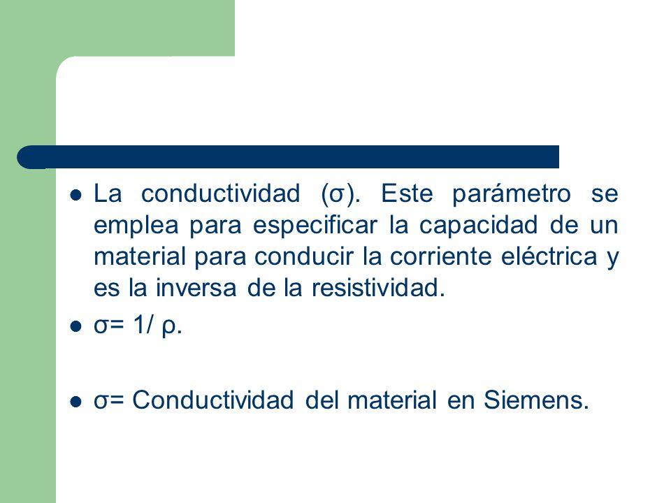 La conductividad (σ). Este parámetro se emplea para especificar la capacidad de un material para conducir la corriente eléctrica y es la inversa de la resistividad.