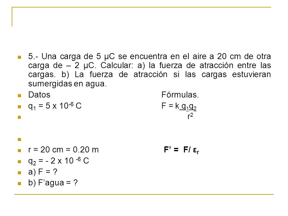 5.- Una carga de 5 μC se encuentra en el aire a 20 cm de otra carga de – 2 μC. Calcular: a) la fuerza de atracción entre las cargas. b) La fuerza de atracción si las cargas estuvieran sumergidas en agua.