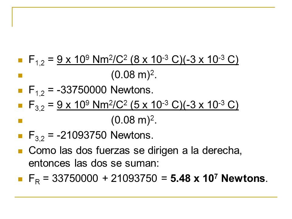 F1,2 = 9 x 109 Nm2/C2 (8 x 10-3 C)(-3 x 10-3 C) (0.08 m)2. F1,2 = -33750000 Newtons. F3,2 = 9 x 109 Nm2/C2 (5 x 10-3 C)(-3 x 10-3 C)
