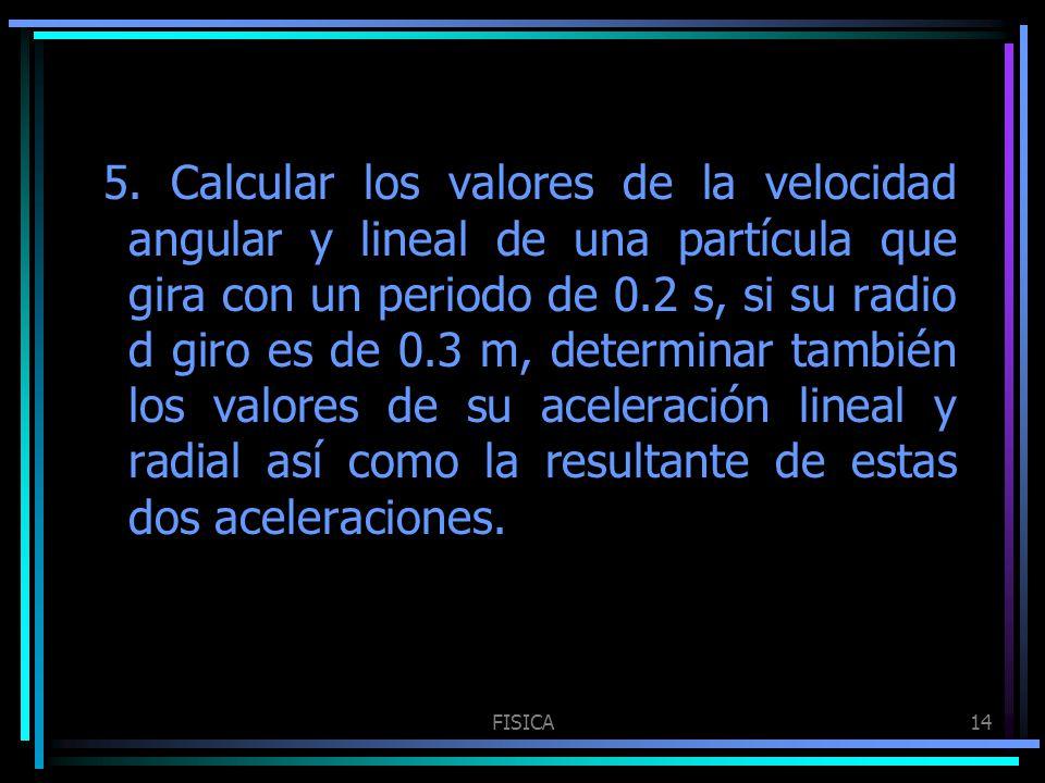 5. Calcular los valores de la velocidad angular y lineal de una partícula que gira con un periodo de 0.2 s, si su radio d giro es de 0.3 m, determinar también los valores de su aceleración lineal y radial así como la resultante de estas dos aceleraciones.