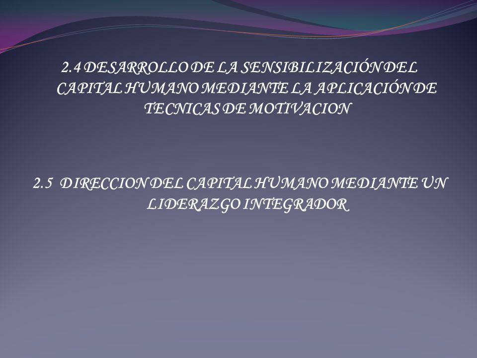 2.4 DESARROLLO DE LA SENSIBILIZACIÓN DEL CAPITAL HUMANO MEDIANTE LA APLICACIÓN DE TECNICAS DE MOTIVACION 2.5 DIRECCION DEL CAPITAL HUMANO MEDIANTE UN LIDERAZGO INTEGRADOR