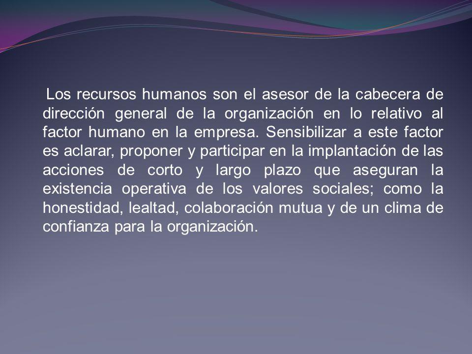 Los recursos humanos son el asesor de la cabecera de dirección general de la organización en lo relativo al factor humano en la empresa.