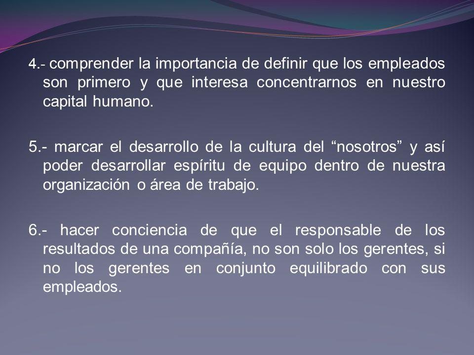 4.- comprender la importancia de definir que los empleados son primero y que interesa concentrarnos en nuestro capital humano.