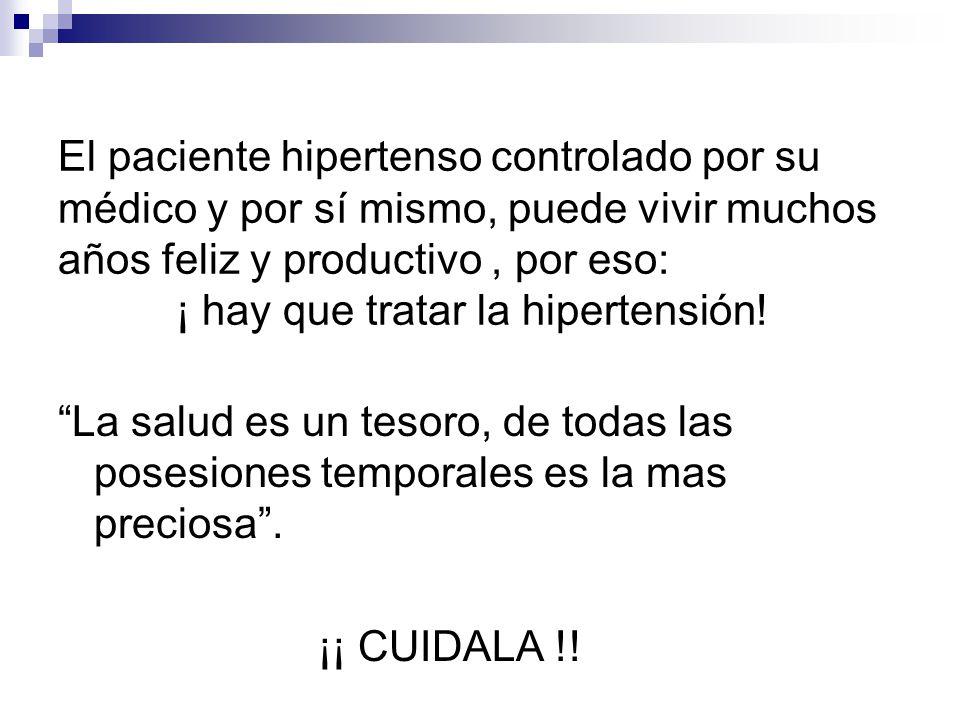 El paciente hipertenso controlado por su médico y por sí mismo, puede vivir muchos años feliz y productivo , por eso: ¡ hay que tratar la hipertensión!