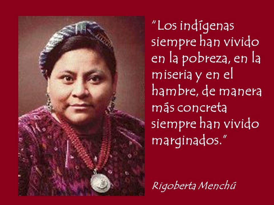 Los indígenas siempre han vivido en la pobreza, en la miseria y en el hambre, de manera más concreta siempre han vivido marginados.