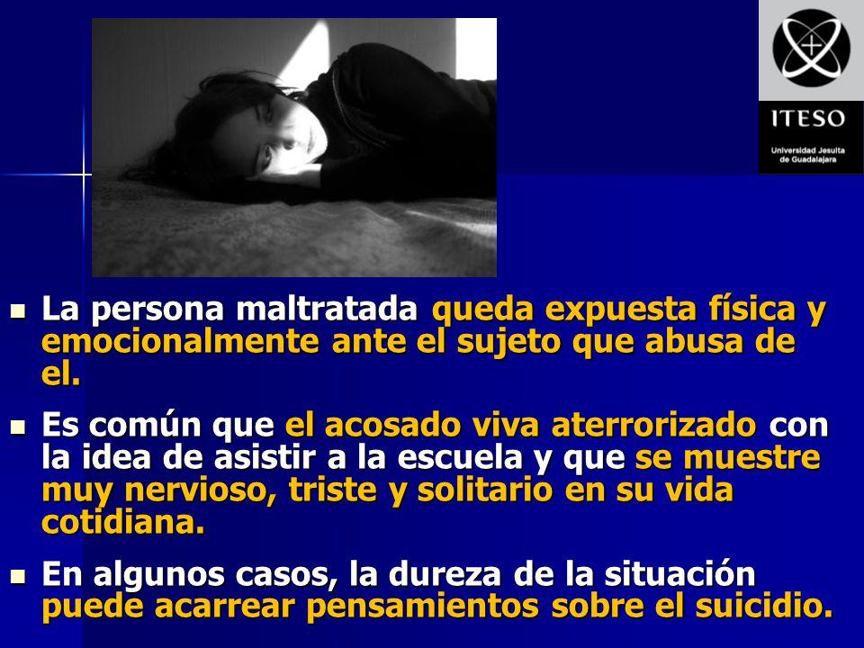 La persona maltratada queda expuesta física y emocionalmente ante el sujeto que abusa de el.