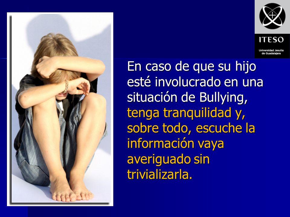 En caso de que su hijo esté involucrado en una situación de Bullying, tenga tranquilidad y, sobre todo, escuche la información vaya averiguado sin trivializarla.