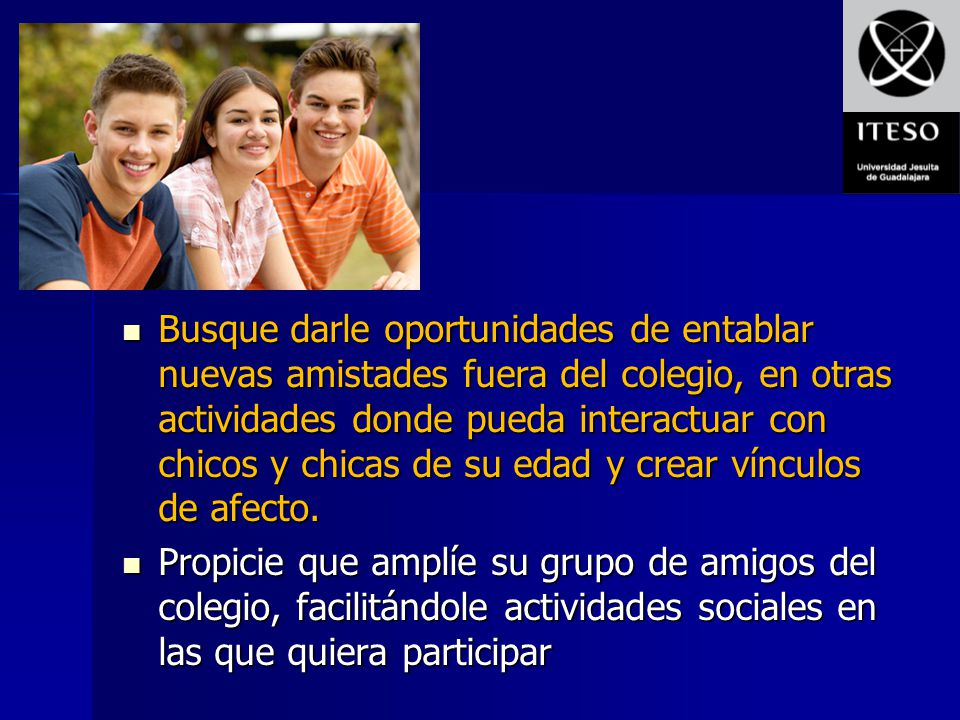 Busque darle oportunidades de entablar nuevas amistades fuera del colegio, en otras actividades donde pueda interactuar con chicos y chicas de su edad y crear vínculos de afecto.