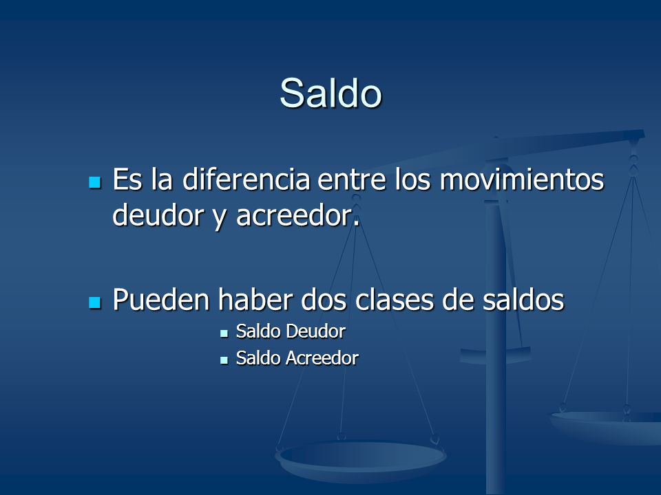 Saldo Es la diferencia entre los movimientos deudor y acreedor.