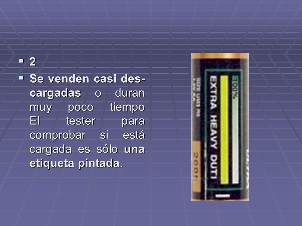 2 Se venden casi des-cargadas o duran muy poco tiempo El tester para comprobar si está cargada es sólo una etiqueta pintada.