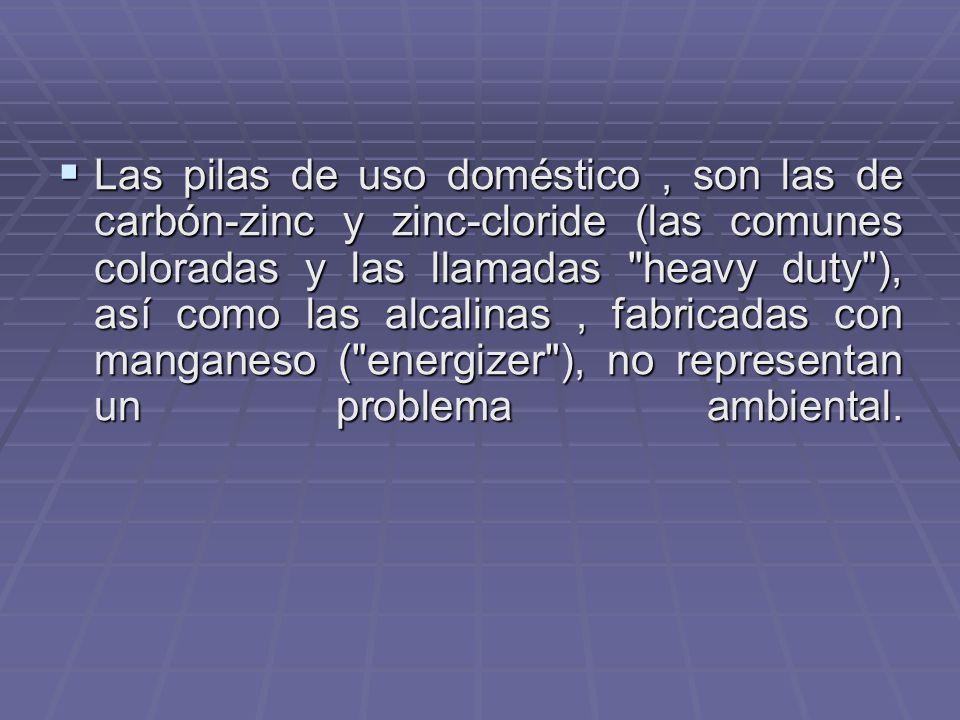 Las pilas de uso doméstico , son las de carbón-zinc y zinc-cloride (las comunes coloradas y las llamadas heavy duty ), así como las alcalinas , fabricadas con manganeso ( energizer ), no representan un problema ambiental.