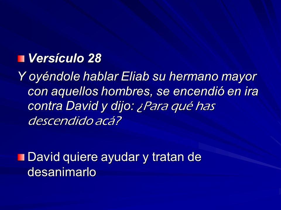 Versículo 28 Y oyéndole hablar Eliab su hermano mayor con aquellos hombres, se encendió en ira contra David y dijo: ¿Para qué has descendido acá