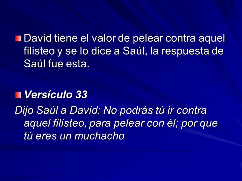David tiene el valor de pelear contra aquel filisteo y se lo dice a Saúl, la respuesta de Saúl fue esta.