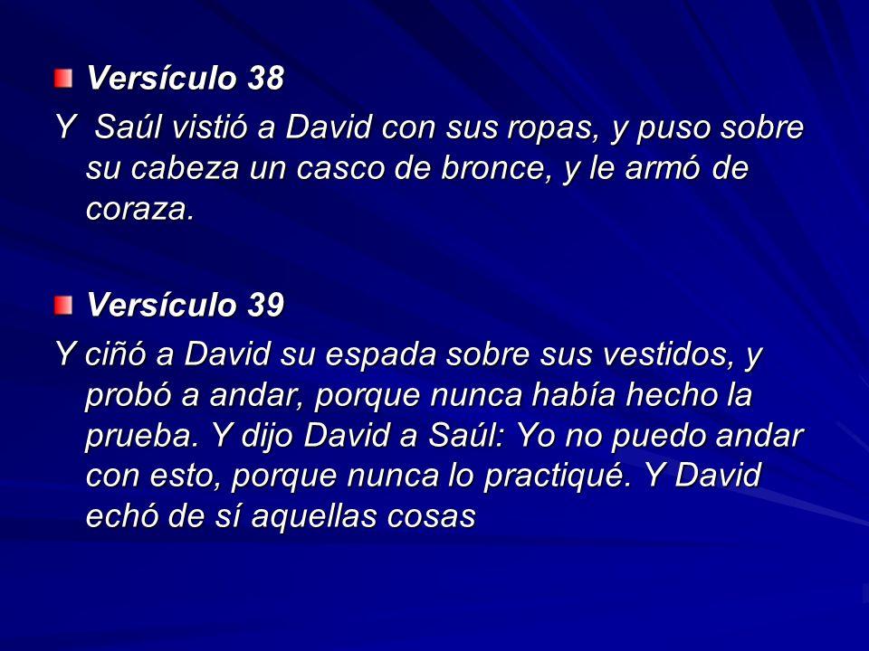 Versículo 38 Y Saúl vistió a David con sus ropas, y puso sobre su cabeza un casco de bronce, y le armó de coraza.