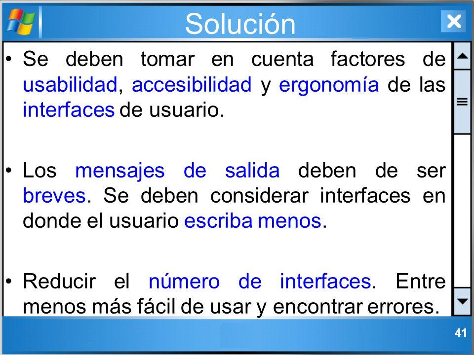 Solución Se deben tomar en cuenta factores de usabilidad, accesibilidad y ergonomía de las interfaces de usuario.