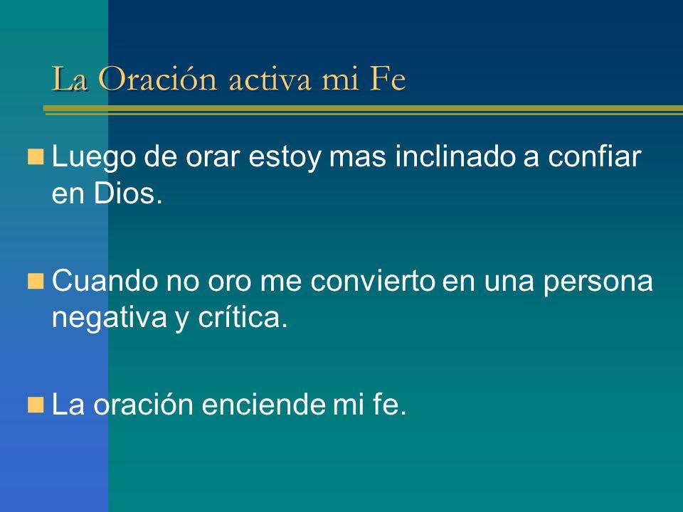 La Oración activa mi Fe Luego de orar estoy mas inclinado a confiar en Dios. Cuando no oro me convierto en una persona negativa y crítica.