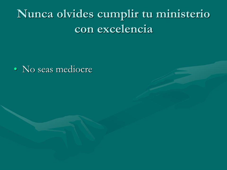 Nunca olvides cumplir tu ministerio con excelencia