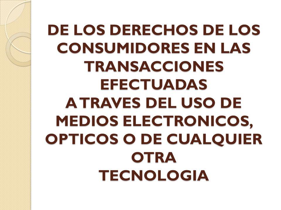 DE LOS DERECHOS DE LOS CONSUMIDORES EN LAS TRANSACCIONES EFECTUADAS A TRAVES DEL USO DE MEDIOS ELECTRONICOS, OPTICOS O DE CUALQUIER OTRA TECNOLOGIA