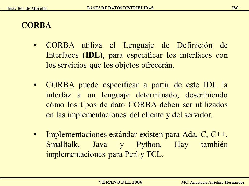 CORBA CORBA utiliza el Lenguaje de Definición de Interfaces (IDL), para especificar los interfaces con los servicios que los objetos ofrecerán.