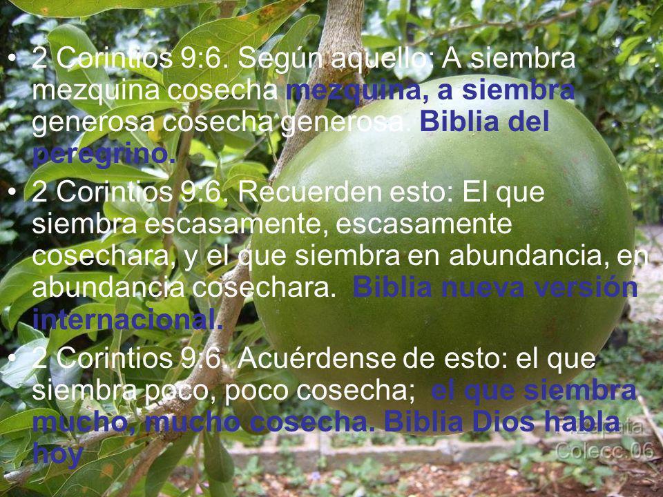 2 Corintios 9:6. Según aquello: A siembra mezquina cosecha mezquina, a siembra generosa cosecha generosa. Biblia del peregrino.