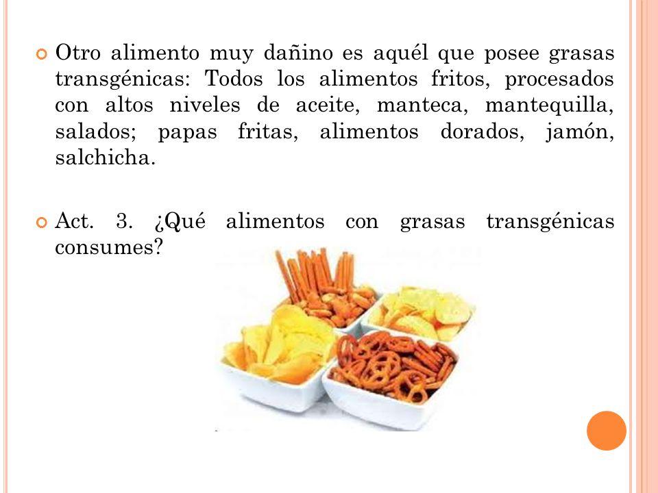 Otro alimento muy dañino es aquél que posee grasas transgénicas: Todos los alimentos fritos, procesados con altos niveles de aceite, manteca, mantequilla, salados; papas fritas, alimentos dorados, jamón, salchicha.