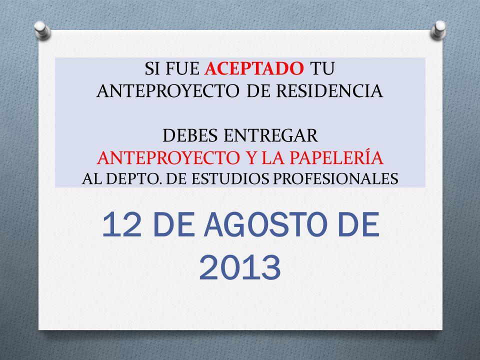 12 DE AGOSTO DE 2013 SI FUE ACEPTADO TU ANTEPROYECTO DE RESIDENCIA