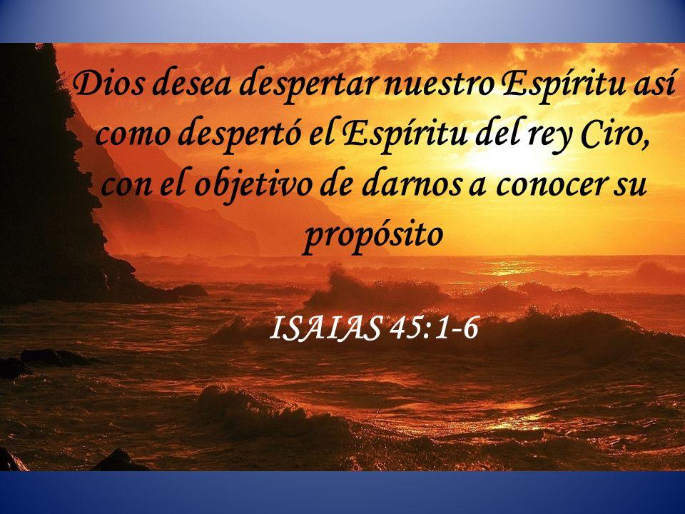 Dios desea despertar nuestro Espíritu así como despertó el Espíritu del rey Ciro, con el objetivo de darnos a conocer su propósito ISAIAS 45:1-6