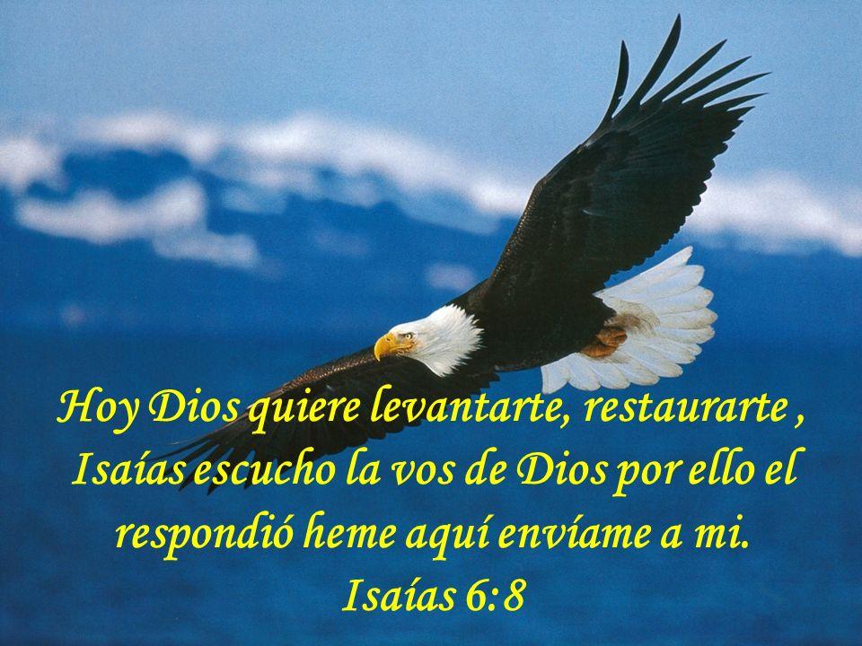Hoy Dios quiere levantarte, restaurarte , Isaías escucho la vos de Dios por ello el respondió heme aquí envíame a mi.