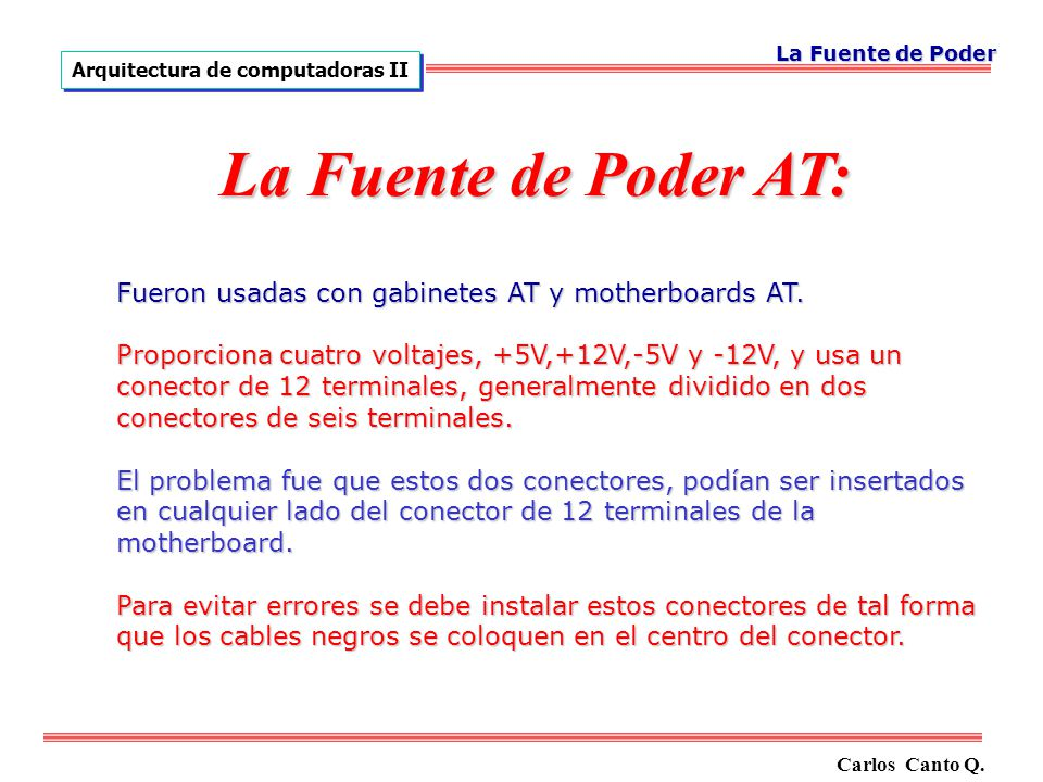 La Fuente de Poder Arquitectura de computadoras II. La Fuente de Poder AT: Fueron usadas con gabinetes AT y motherboards AT.