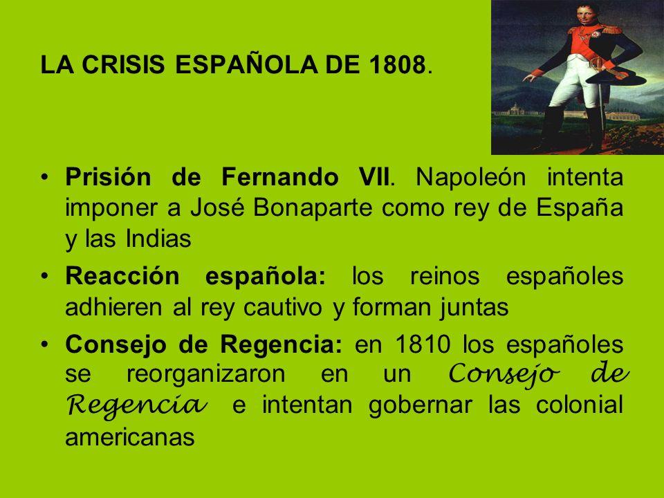 LA CRISIS ESPAÑOLA DE 1808. Prisión de Fernando VII. Napoleón intenta imponer a José Bonaparte como rey de España y las Indias.