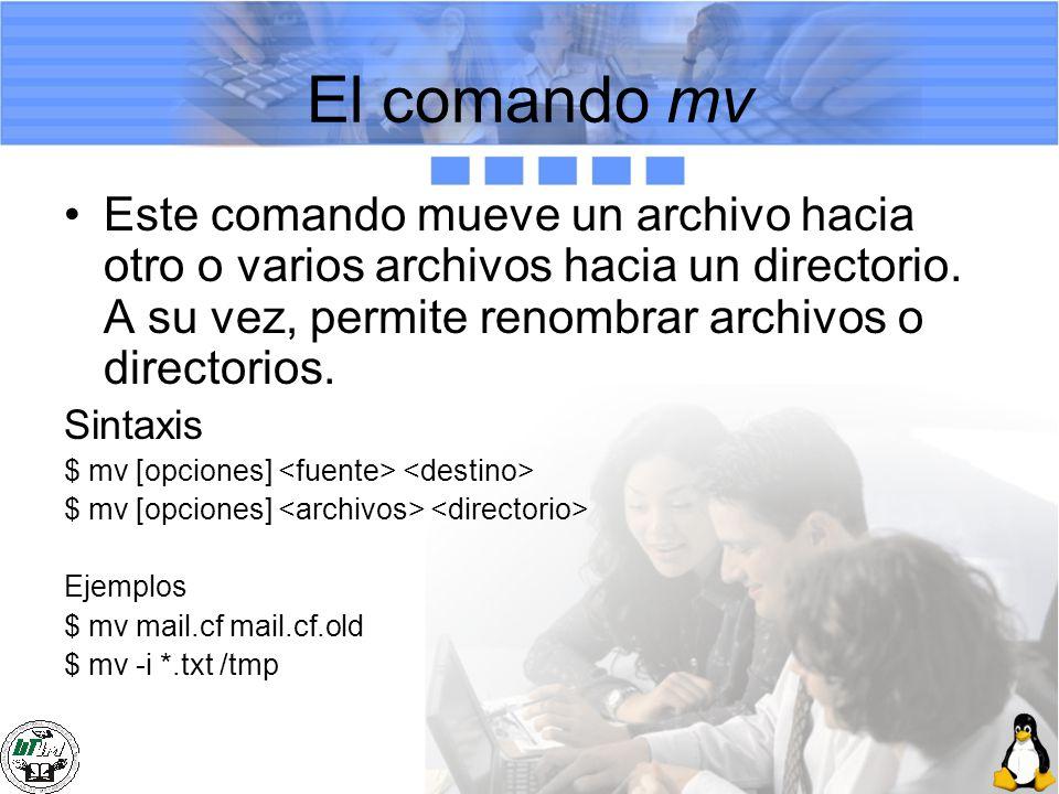 El comando mv Este comando mueve un archivo hacia otro o varios archivos hacia un directorio. A su vez, permite renombrar archivos o directorios.