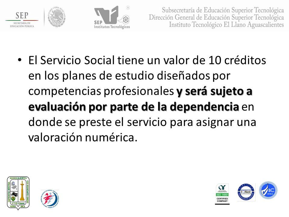 El Servicio Social tiene un valor de 10 créditos en los planes de estudio diseñados por competencias profesionales y será sujeto a evaluación por parte de la dependencia en donde se preste el servicio para asignar una valoración numérica.