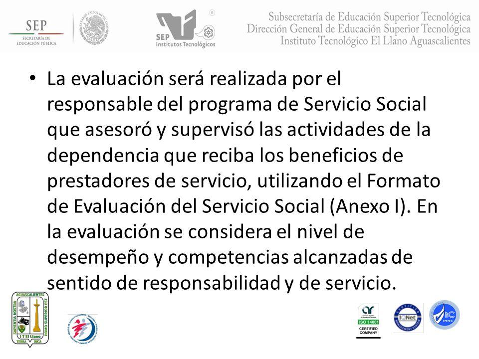 La evaluación será realizada por el responsable del programa de Servicio Social que asesoró y supervisó las actividades de la dependencia que reciba los beneficios de prestadores de servicio, utilizando el Formato de Evaluación del Servicio Social (Anexo I).