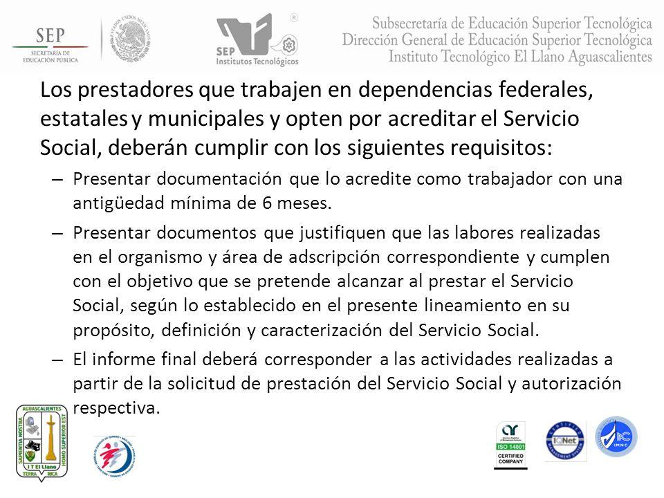 Los prestadores que trabajen en dependencias federales, estatales y municipales y opten por acreditar el Servicio Social, deberán cumplir con los siguientes requisitos: