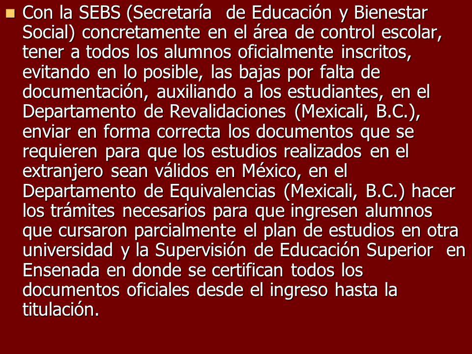 Con la SEBS (Secretaría de Educación y Bienestar Social) concretamente en el área de control escolar, tener a todos los alumnos oficialmente inscritos, evitando en lo posible, las bajas por falta de documentación, auxiliando a los estudiantes, en el Departamento de Revalidaciones (Mexicali, B.C.), enviar en forma correcta los documentos que se requieren para que los estudios realizados en el extranjero sean válidos en México, en el Departamento de Equivalencias (Mexicali, B.C.) hacer los trámites necesarios para que ingresen alumnos que cursaron parcialmente el plan de estudios en otra universidad y la Supervisión de Educación Superior en Ensenada en donde se certifican todos los documentos oficiales desde el ingreso hasta la titulación.