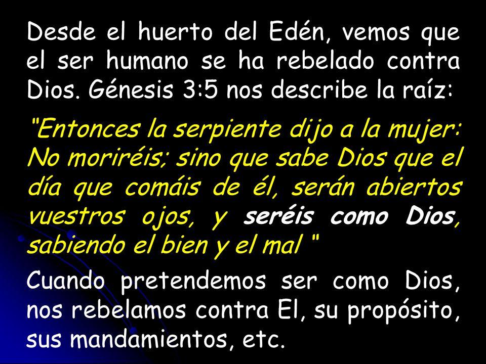 Desde el huerto del Edén, vemos que el ser humano se ha rebelado contra Dios. Génesis 3:5 nos describe la raíz: