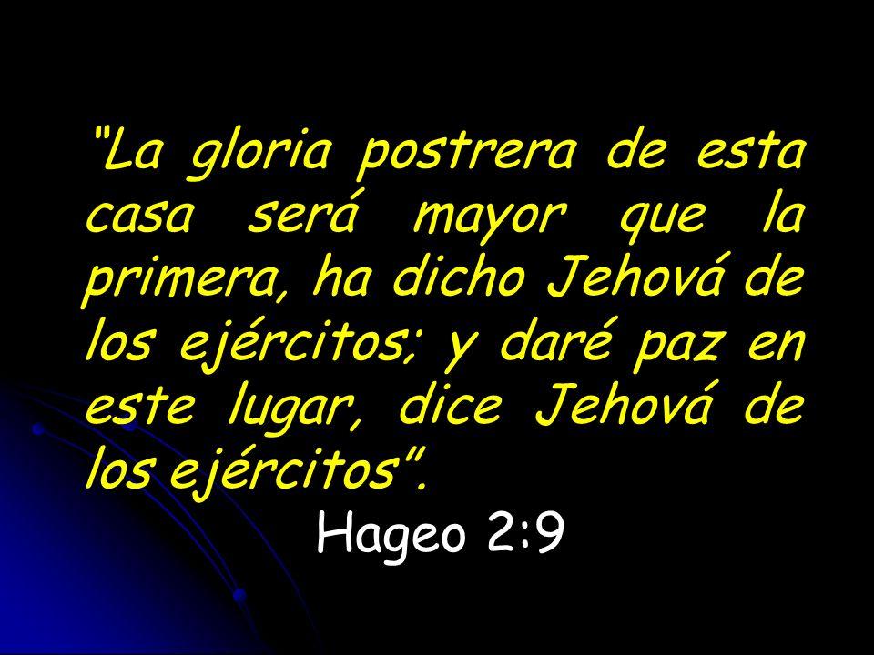 La gloria postrera de esta casa será mayor que la primera, ha dicho Jehová de los ejércitos; y daré paz en este lugar, dice Jehová de los ejércitos .