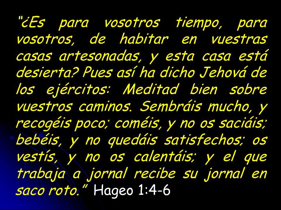 ¿Es para vosotros tiempo, para vosotros, de habitar en vuestras casas artesonadas, y esta casa está desierta Pues así ha dicho Jehová de los ejércitos: Meditad bien sobre vuestros caminos. Sembráis mucho, y recogéis poco; coméis, y no os saciáis; bebéis, y no quedáis satisfechos; os vestís, y no os calentáis; y el que trabaja a jornal recibe su jornal en saco roto. Hageo 1:4-6