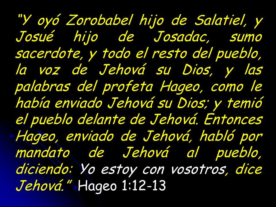 Y oyó Zorobabel hijo de Salatiel, y Josué hijo de Josadac, sumo sacerdote, y todo el resto del pueblo, la voz de Jehová su Dios, y las palabras del profeta Hageo, como le había enviado Jehová su Dios; y temió el pueblo delante de Jehová. Entonces Hageo, enviado de Jehová, habló por mandato de Jehová al pueblo, diciendo: Yo estoy con vosotros, dice Jehová. Hageo 1:12-13
