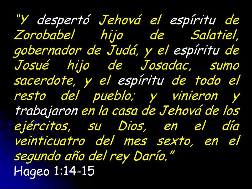Y despertó Jehová el espíritu de Zorobabel hijo de Salatiel, gobernador de Judá, y el espíritu de Josué hijo de Josadac, sumo sacerdote, y el espíritu de todo el resto del pueblo; y vinieron y trabajaron en la casa de Jehová de los ejércitos, su Dios, en el día veinticuatro del mes sexto, en el segundo año del rey Darío.