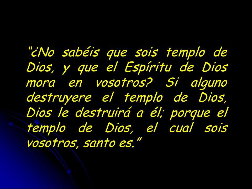¿No sabéis que sois templo de Dios, y que el Espíritu de Dios mora en vosotros.