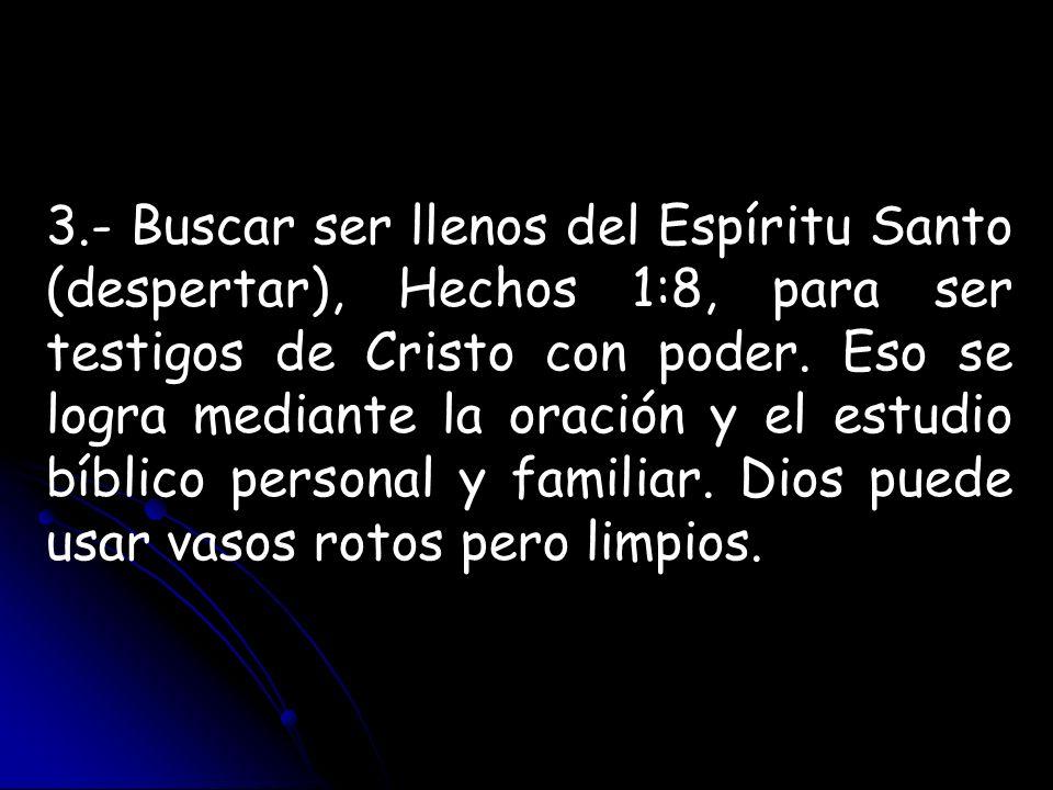 3.- Buscar ser llenos del Espíritu Santo (despertar), Hechos 1:8, para ser testigos de Cristo con poder.