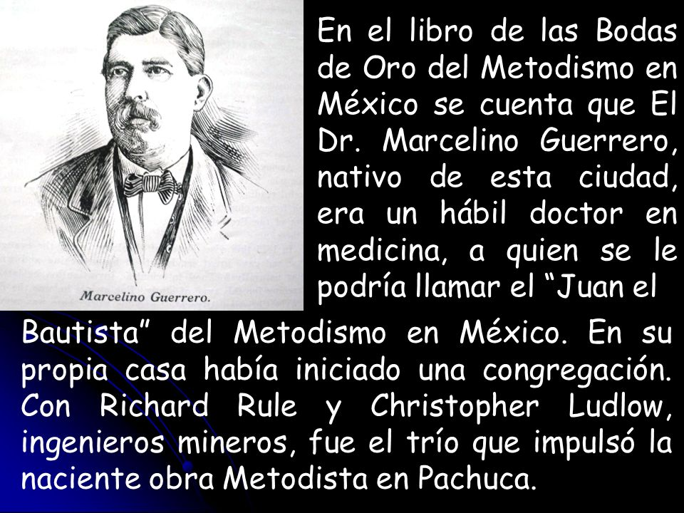 En el libro de las Bodas de Oro del Metodismo en México se cuenta que El Dr. Marcelino Guerrero, nativo de esta ciudad, era un hábil doctor en medicina, a quien se le podría llamar el Juan el
