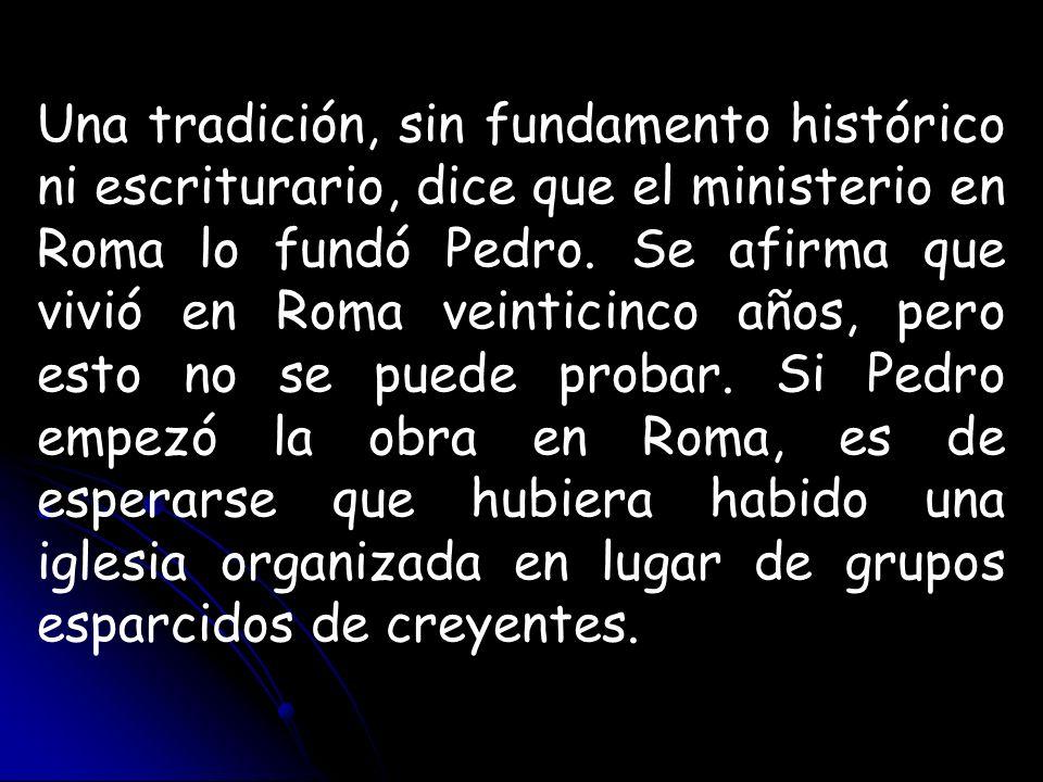 Una tradición, sin fundamento histórico ni escriturario, dice que el ministerio en Roma lo fundó Pedro.