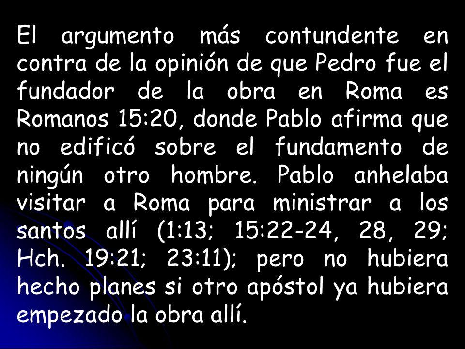 El argumento más contundente en contra de la opinión de que Pedro fue el fundador de la obra en Roma es Romanos 15:20, donde Pablo afirma que no edificó sobre el fundamento de ningún otro hombre.