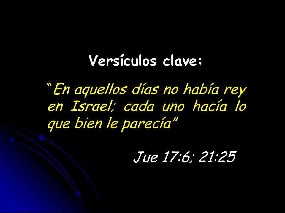 Versículos clave: En aquellos días no había rey en Israel; cada uno hacía lo que bien le parecía Jue 17:6; 21:25.