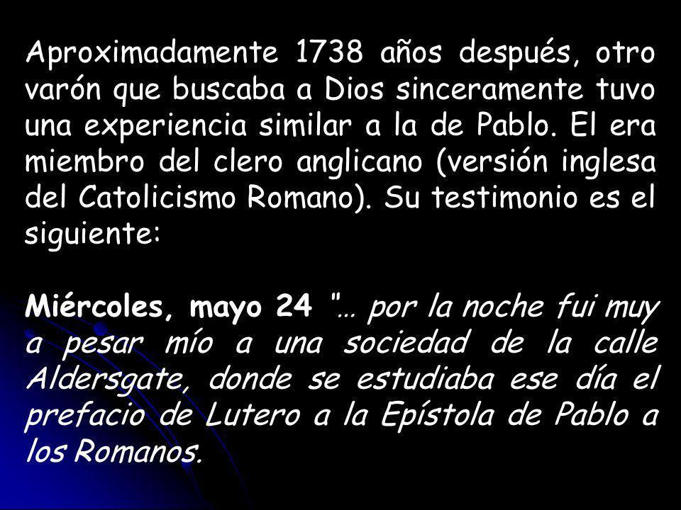 Aproximadamente 1738 años después, otro varón que buscaba a Dios sinceramente tuvo una experiencia similar a la de Pablo. El era miembro del clero anglicano (versión inglesa del Catolicismo Romano). Su testimonio es el siguiente: