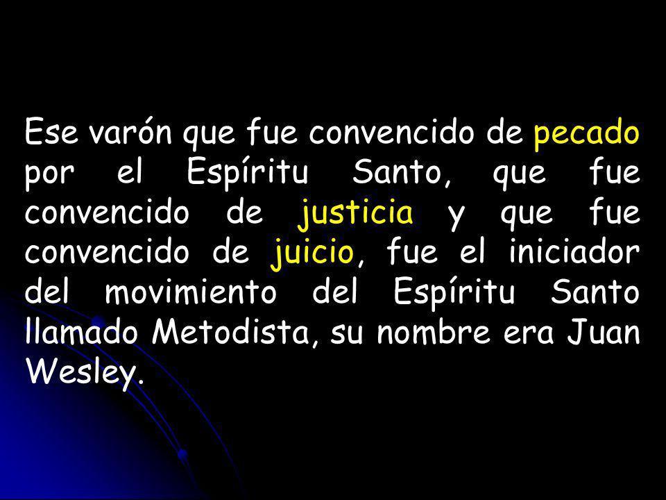 Ese varón que fue convencido de pecado por el Espíritu Santo, que fue convencido de justicia y que fue convencido de juicio, fue el iniciador del movimiento del Espíritu Santo llamado Metodista, su nombre era Juan Wesley.