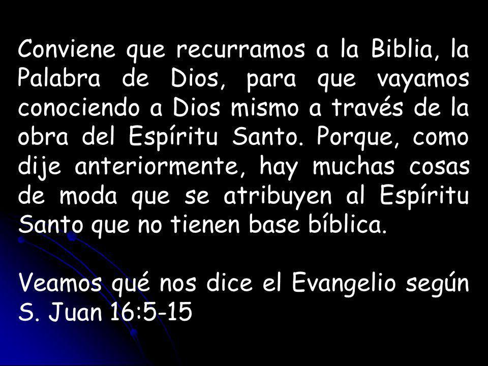 Conviene que recurramos a la Biblia, la Palabra de Dios, para que vayamos conociendo a Dios mismo a través de la obra del Espíritu Santo. Porque, como dije anteriormente, hay muchas cosas de moda que se atribuyen al Espíritu Santo que no tienen base bíblica.